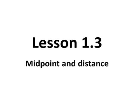 Lesson 1.3 Midpoint and distance. midpoint The midpoint of a segment is the point that divides the segment into two congruent segments.
