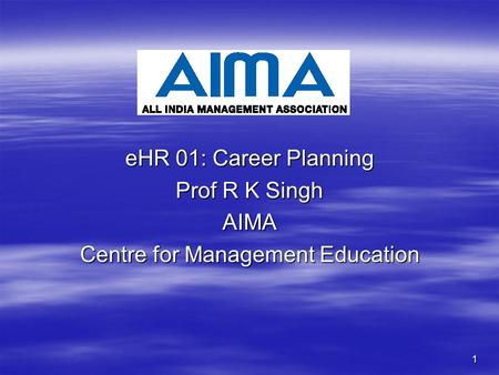 1 eHR 01: Career Planning Prof R K Singh AIMA Centre for Management Education.