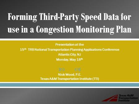  Presentation at the 15 th TRB National Transportation Planning Applications Conference Atlantic City, NJ Monday, May 18 th Nick Wood, P.E. Texas A&M.