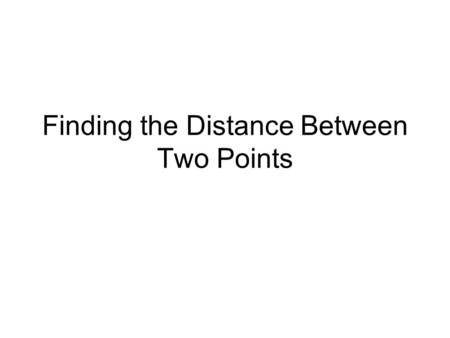 Finding the Distance Between Two Points. Distance Formula Where does this formula come from and how do we use it? Consider the following example….