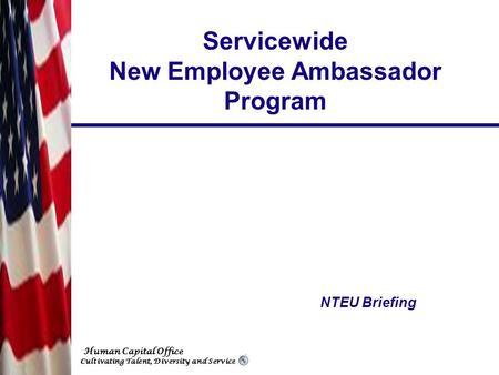 Human Capital Office Cultivating Talent, Diversity and Service Servicewide New Employee Ambassador Program NTEU Briefing.