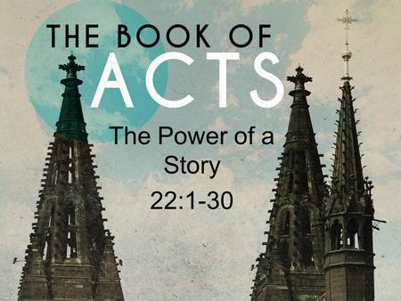 The Power of a Story 22:1-30. Acts 22 I.Every Story is Different (1-5, 25-29). II.Every Story is the Same (6- 11).