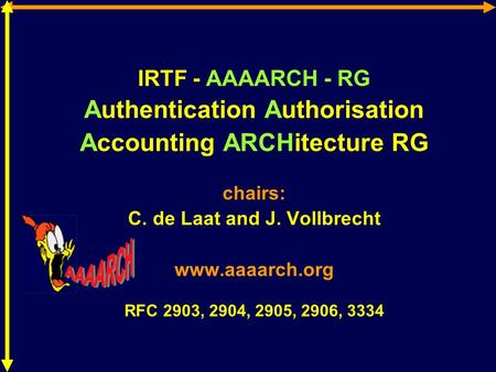 IRTF - AAAARCH - RG Authentication Authorisation Accounting ARCHitecture RG chairs: C. de Laat and J. Vollbrecht www.aaaarch.org RFC 2903, 2904, 2905,