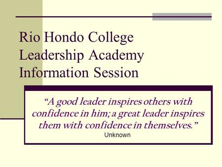 "Rio Hondo College Leadership Academy Information Session ""A good leader inspires others with confidence in him; a great leader inspires them with confidence."