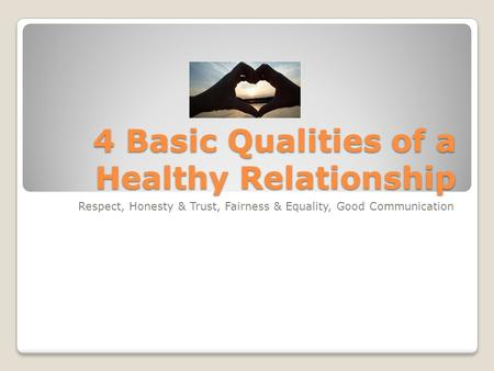 4 Basic Qualities of a Healthy Relationship Respect, Honesty & Trust, Fairness & Equality, Good Communication.