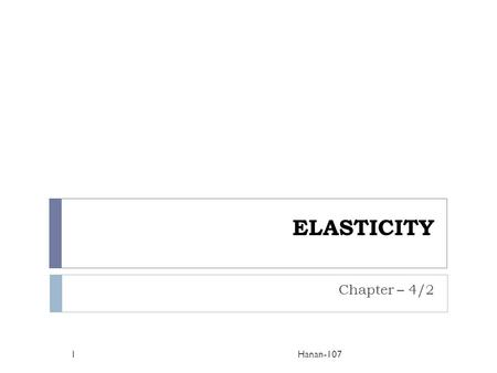ELASTICITY Chapter – 4/2 Hanan-1071. What is Elasticity?  Elasticity refers to the degree of responsiveness in demand in relation to changes in price.