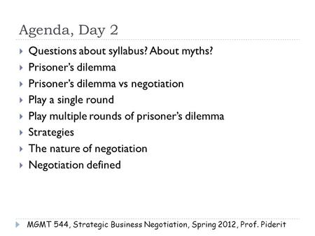 Agenda, Day 2  Questions about syllabus? About myths?  Prisoner's dilemma  Prisoner's dilemma vs negotiation  Play a single round  Play multiple rounds.