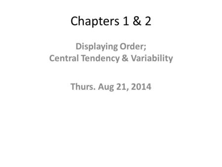 Chapters 1 & 2 Displaying Order; Central Tendency & Variability Thurs. Aug 21, 2014.