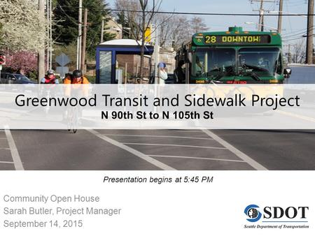 Greenwood Transit and Sidewalk Project N 90th St to N 105th St Community Open House Sarah Butler, Project Manager September 14, 2015 Presentation begins.