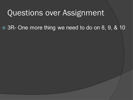 Questions over Assignment  3R- One more thing we need to do on 8, 9, & 10.
