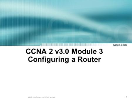 1 © 2003, Cisco Systems, Inc. All rights reserved. CCNA 2 v3.0 Module 3 Configuring a Router.