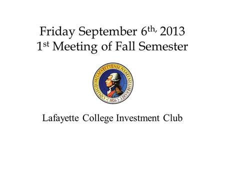 Friday September 6 th, 2013 1 st Meeting of Fall Semester Lafayette College Investment Club.