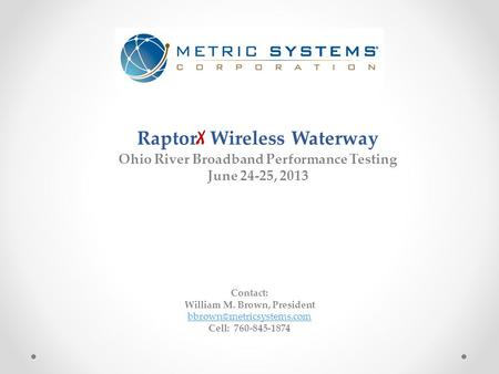 Raptor X Wireless Waterway Ohio River Broadband Performance Testing June 24-25, 2013 Contact: William M. Brown, President Cell: