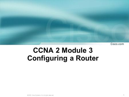 1 © 2003, Cisco Systems, Inc. All rights reserved. CCNA 2 Module 3 Configuring a Router.
