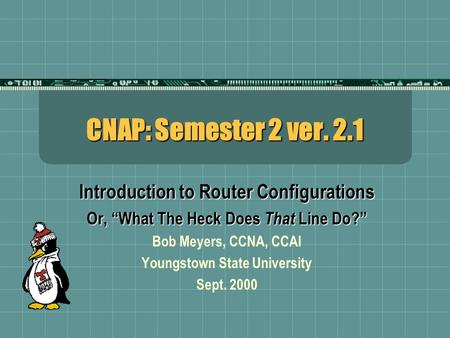 "CNAP: Semester 2 ver. 2.1 Introduction to Router Configurations Or, ""What The Heck Does That Line Do?"" Bob Meyers, CCNA, CCAI Youngstown State University."