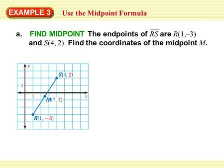 EXAMPLE 3 Use the Midpoint Formula a. FIND MIDPOINT The endpoints of RS are R(1,–3) and S(4, 2). Find the coordinates of the midpoint M.