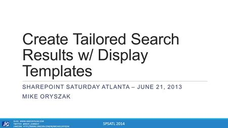 SPSATL 2014 Create Tailored Search Results w/ Display Templates SHAREPOINT SATURDAY ATLANTA – JUNE 21, 2013 MIKE ORYSZAK BLOG: WWW.MIKEORYSZAK.COM TWITTER:
