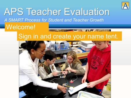 APS Teacher Evaluation A SMART Process for Student and Teacher Growth Sign in and create your name tent. Welcome!
