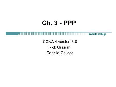 CCNA 4 version 3.0 Rick Graziani Cabrillo College