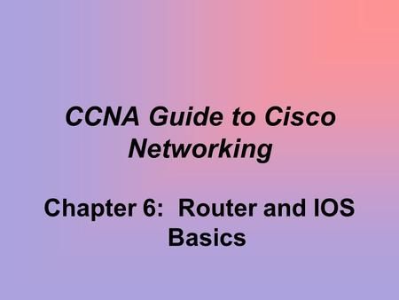 CCNA Guide to Cisco Networking Chapter 6: Router and IOS Basics.