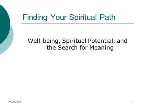 9/22/20151 Finding Your Spiritual Path Well-being, Spiritual Potential, and the Search for Meaning.