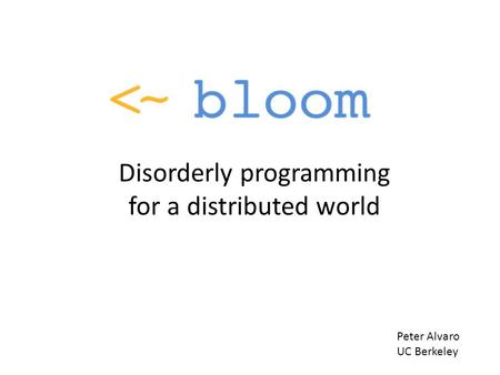 Disorderly programming for a distributed world Peter Alvaro UC Berkeley.