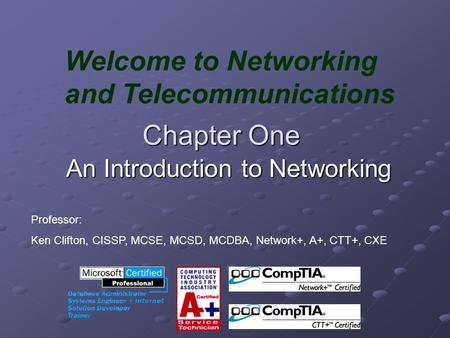 Chapter One An Introduction to Networking Welcome to Networking and Telecommunications Professor: Ken Clifton, CISSP, MCSE, MCSD, MCDBA, Network+, A+,