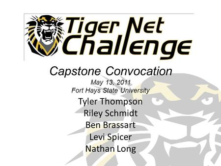 Capstone Convocation May 13, 2011 Fort Hays State University Tyler Thompson Riley Schmidt Ben Brassart Levi Spicer Nathan Long.