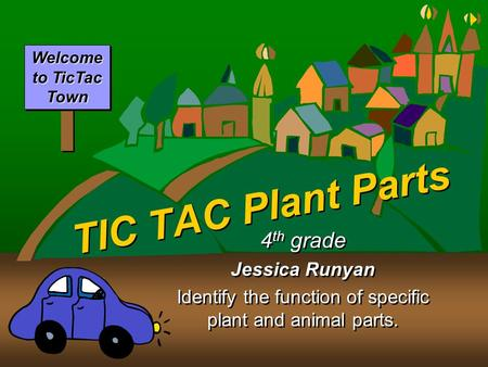TIC TAC Plant Parts 4 th grade Jessica Runyan Identify the function of specific plant and animal parts. 4 th grade Jessica Runyan Identify the function.