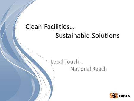 Clean Facilities… Sustainable Solutions Local Touch… National Reach.