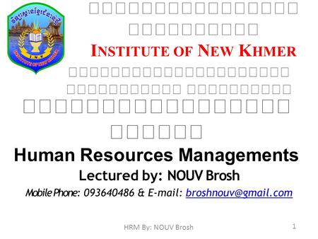 I NSTITUTE OF N EW K HMER Human Resources Managements Lectured by: NOUV Brosh Mobile Phone: 093640486 &