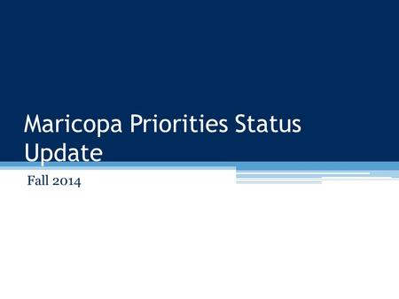 Maricopa Priorities Status Update Fall 2014. Maricopa Priorities Basics What it isWhat it's not A regular, cyclical, bottom-up process to: ▫Evaluate everything.