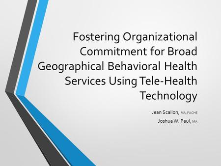 Fostering Organizational Commitment for Broad Geographical Behavioral Health Services Using Tele-Health Technology Jean Scallon, MA, FACHE Joshua W. Paul,