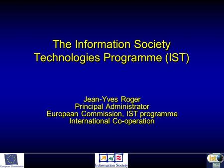 The Information Society Technologies Programme (IST) Jean-Yves Roger Principal Administrator European Commission, IST programme International Co-operation.