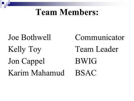 Team Members: Joe Bothwell Communicator Kelly ToyTeam Leader Jon Cappel BWIG Karim Mahamud BSAC.