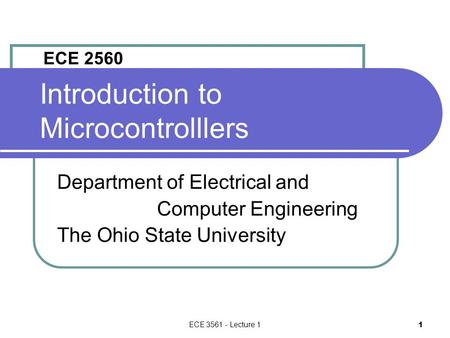 ECE 3561 - Lecture 1 1 Introduction to Microcontrolllers Department of Electrical and Computer Engineering The Ohio State University ECE 2560.