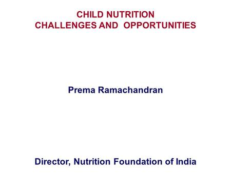 CHILD NUTRITION CHALLENGES AND OPPORTUNITIES Prema Ramachandran Director, Nutrition Foundation of India.