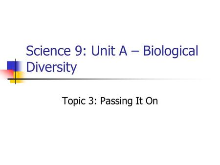 Science 9: Unit A – Biological Diversity Topic 3: Passing It On.