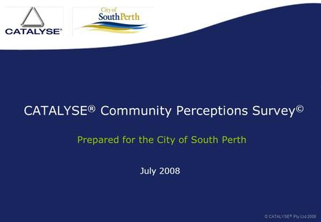 July 2008 CATALYSE ® Community Perceptions Survey © Prepared for the City of South Perth © CATALYSE ® Pty Ltd 2008.
