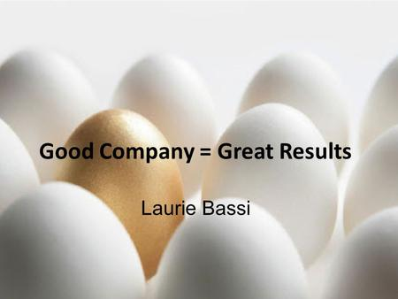 © 2013, McBassi & Company Good Company = Great Results Laurie Bassi.
