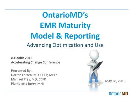 OntarioMD's EMR Maturity Model & Reporting Advancing Optimization and Use e-Health 2013 Accelerating Change Conference Presented By: Darren Larsen, MD,