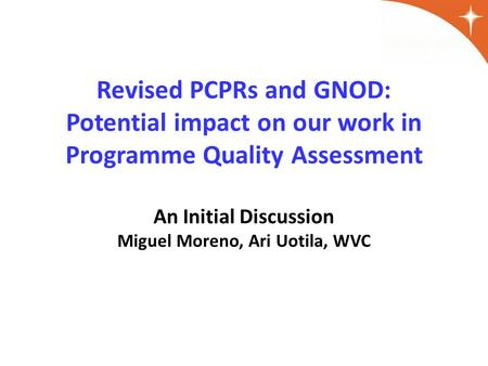 Revised PCPRs and GNOD: Potential impact on our work in Programme Quality Assessment An Initial Discussion Miguel Moreno, Ari Uotila, WVC.