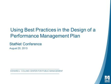 Using Best Practices in the Design of a Performance Management Plan StatNet Conference August 20, 2013 EDWARD J. COLLINS CENTER FOR PUBLIC MANAGEMENT.