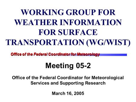 Office of the Federal Coordinator for Meteorology WORKING GROUP FOR WEATHER INFORMATION FOR SURFACE TRANSPORTATION (WG/WIST) Meeting 05-2 Office of the.