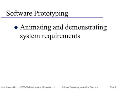 ©Ian Sommerville 1995/2000 (Modified by Spiros Mancoridis 1999) Software Engineering, 6th edition. Chapter 8 Slide 1 Software Prototyping l Animating and.