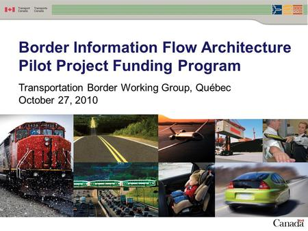 Border Information Flow Architecture Pilot Project Funding Program Transportation Border Working Group, Québec October 27, 2010.