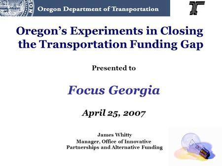 Oregon's Experiments in Closing the Transportation Funding Gap Presented to Focus Georgia April 25, 2007 James Whitty Manager, Office of Innovative Partnerships.