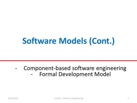 Software Models (Cont.) 9/22/2015ICS 413 – Software Engineering1 -Component-based software engineering -Formal Development Model.