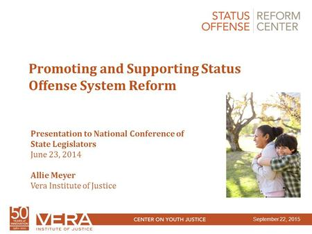 Slide 1 Promoting and Supporting Status Offense System Reform Presentation to National Conference of State Legislators June 23, 2014 Allie Meyer Vera Institute.