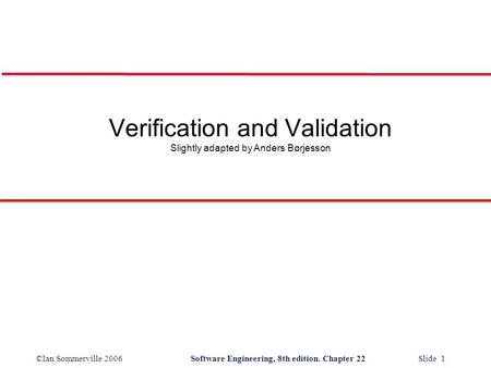 ©Ian Sommerville 2006Software Engineering, 8th edition. Chapter 22 Slide 1 Verification and Validation Slightly adapted by Anders Børjesson.